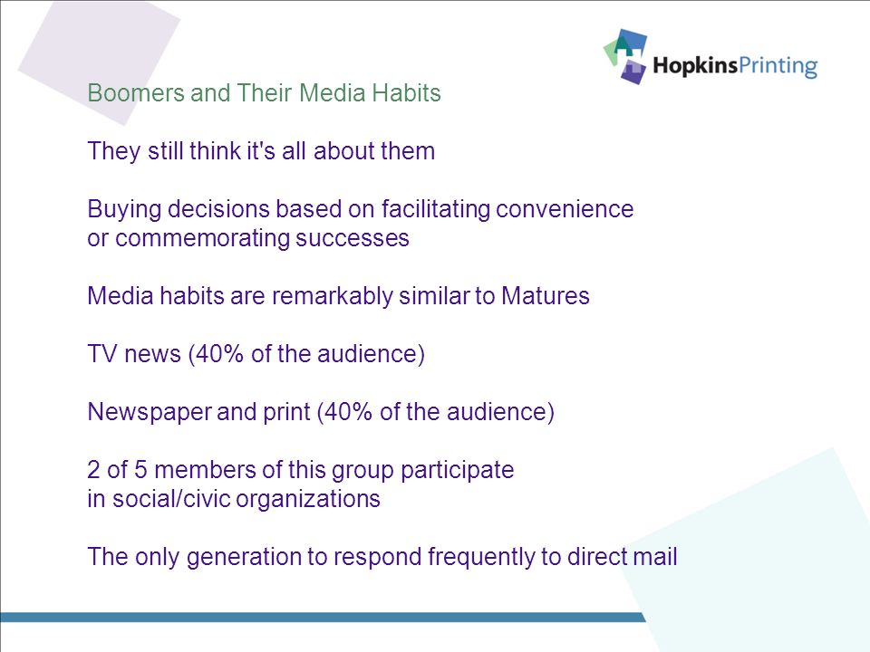Boomers and Their Media Habits They still think it s all about them Buying decisions based on facilitating convenience or commemorating successes Media habits are remarkably similar to Matures TV news (40% of the audience) Newspaper and print (40% of the audience) 2 of 5 members of this group participate in social/civic organizations The only generation to respond frequently to direct mail
