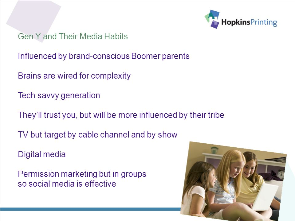 Gen Y and Their Media Habits Influenced by brand-conscious Boomer parents Brains are wired for complexity Tech savvy generation Theyll trust you, but will be more influenced by their tribe TV but target by cable channel and by show Digital media Permission marketing but in groups so social media is effective
