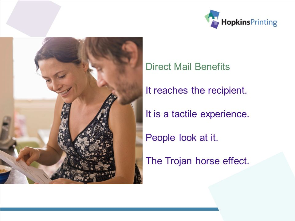 Direct Mail Benefits It reaches the recipient. It is a tactile experience.