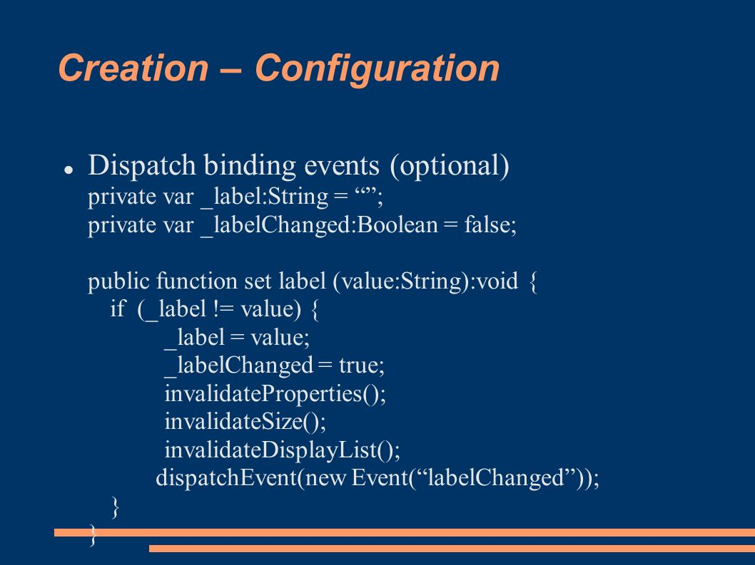 Creation – Configuration Dispatch binding events (optional) private var _label:String = ; private var _labelChanged:Boolean = false; public function set label (value:String):void { if (_label != value) { _label = value; _labelChanged = true; invalidateProperties(); invalidateSize(); invalidateDisplayList(); dispatchEvent(new Event(labelChanged)); } }