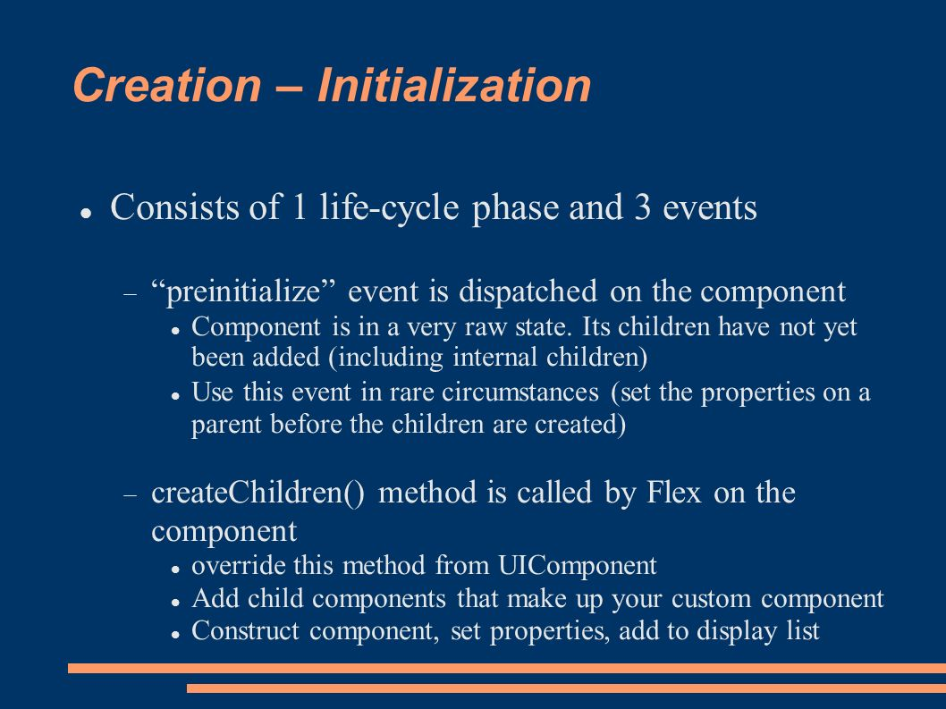 Creation – Initialization Consists of 1 life-cycle phase and 3 events preinitialize event is dispatched on the component Component is in a very raw state.