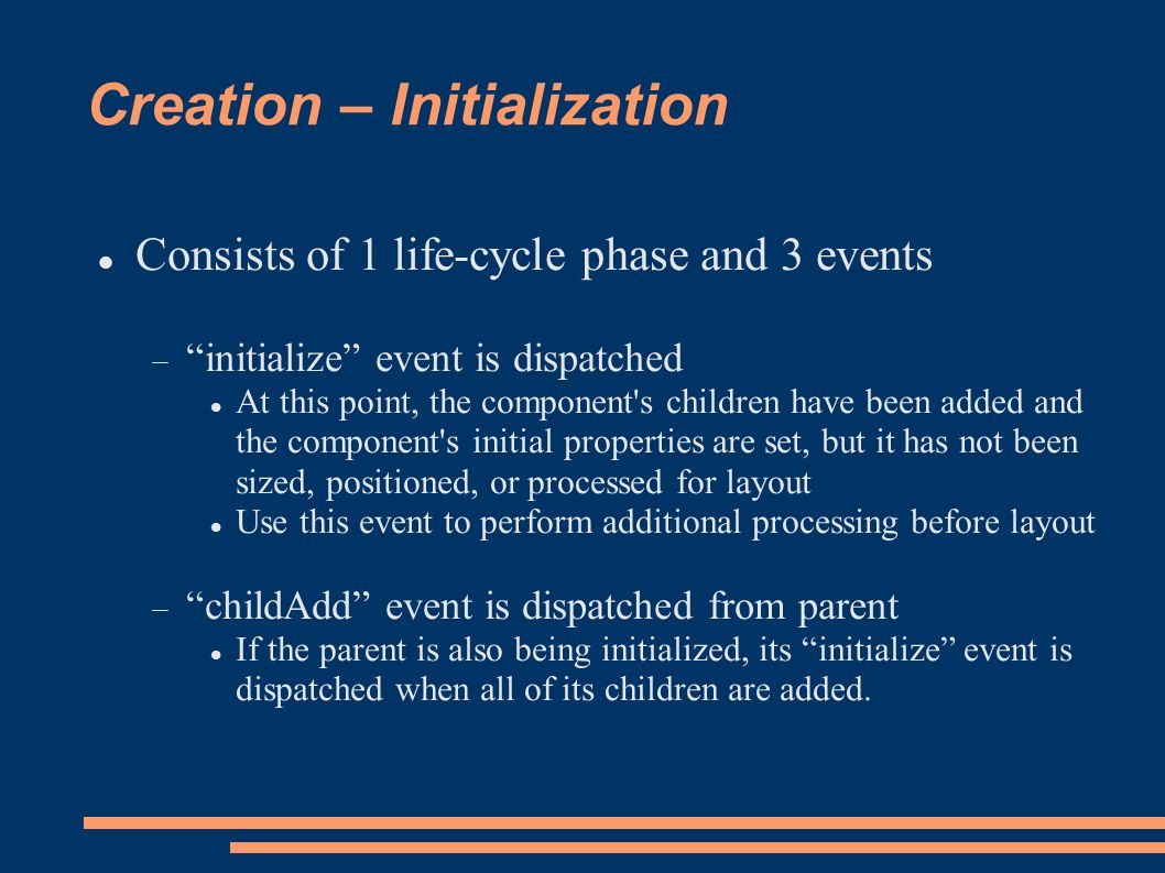 Creation – Initialization Consists of 1 life-cycle phase and 3 events initialize event is dispatched At this point, the component s children have been added and the component s initial properties are set, but it has not been sized, positioned, or processed for layout Use this event to perform additional processing before layout childAdd event is dispatched from parent If the parent is also being initialized, its initialize event is dispatched when all of its children are added.