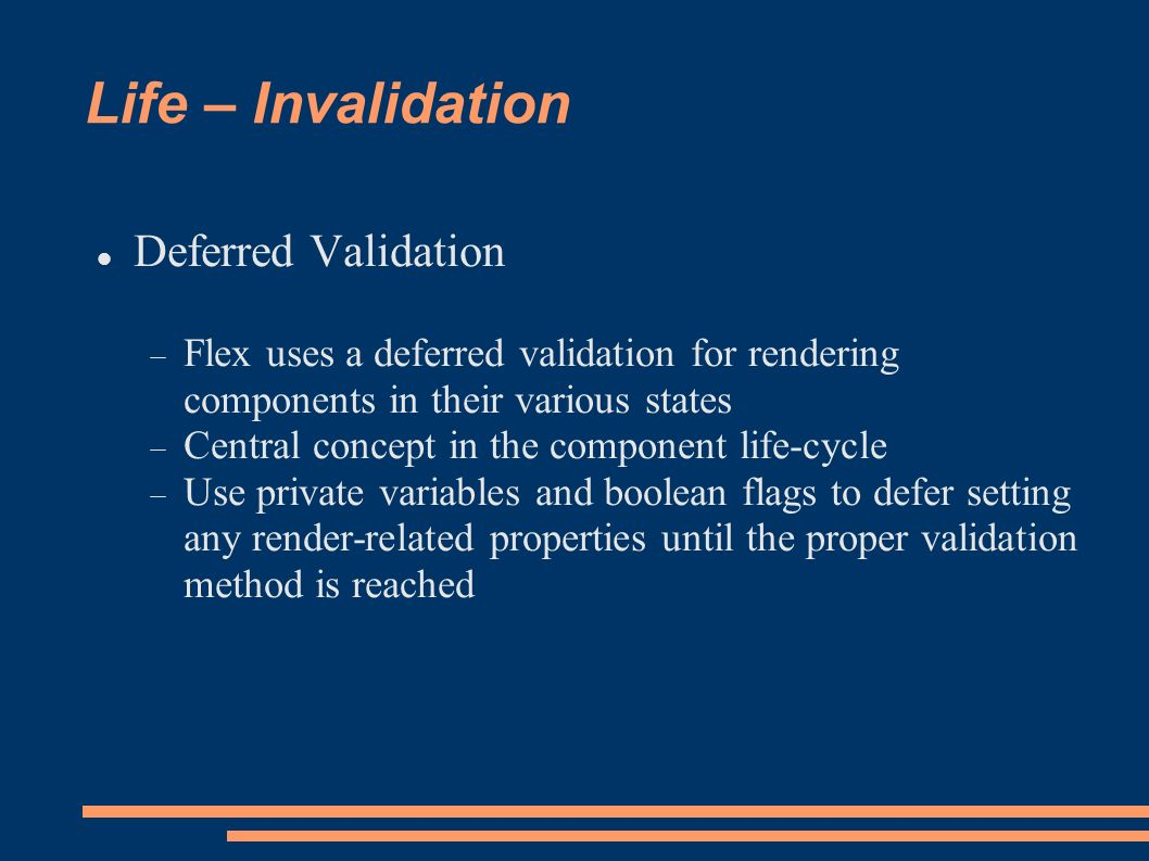 Life – Invalidation Deferred Validation Flex uses a deferred validation for rendering components in their various states Central concept in the component life-cycle Use private variables and boolean flags to defer setting any render-related properties until the proper validation method is reached