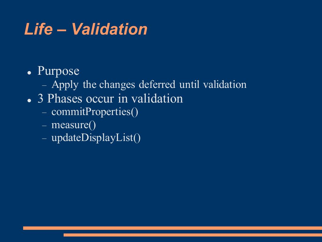 Life – Validation Purpose Apply the changes deferred until validation 3 Phases occur in validation commitProperties() measure() updateDisplayList()