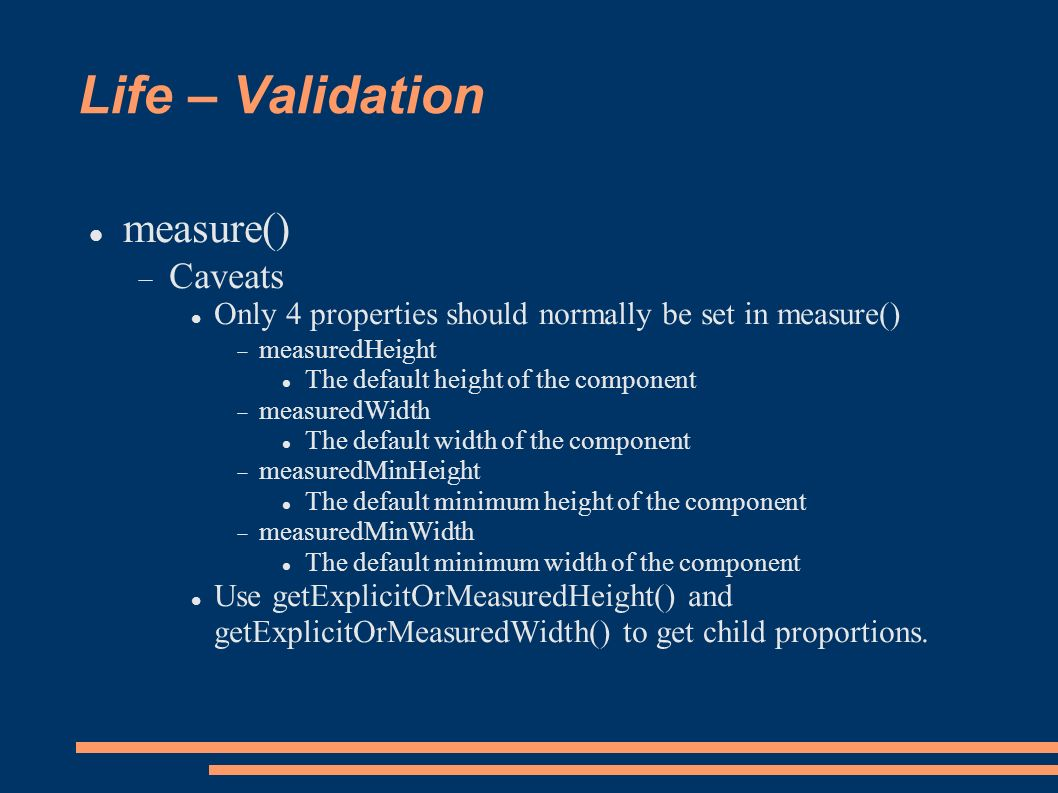 Life – Validation measure() Caveats Only 4 properties should normally be set in measure() measuredHeight The default height of the component measuredWidth The default width of the component measuredMinHeight The default minimum height of the component measuredMinWidth The default minimum width of the component Use getExplicitOrMeasuredHeight() and getExplicitOrMeasuredWidth() to get child proportions.