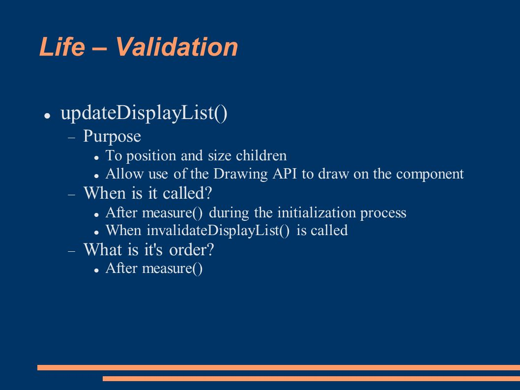 Life – Validation updateDisplayList() Purpose To position and size children Allow use of the Drawing API to draw on the component When is it called.