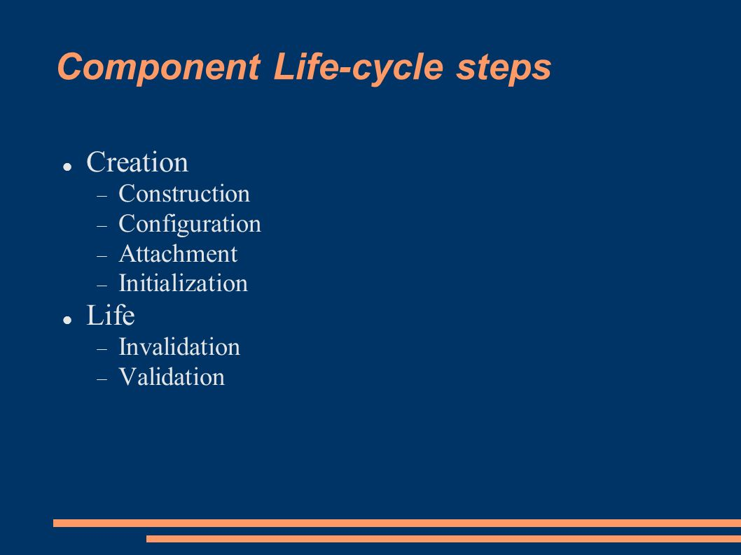 Component Life-cycle steps Creation Construction Configuration Attachment Initialization Life Invalidation Validation