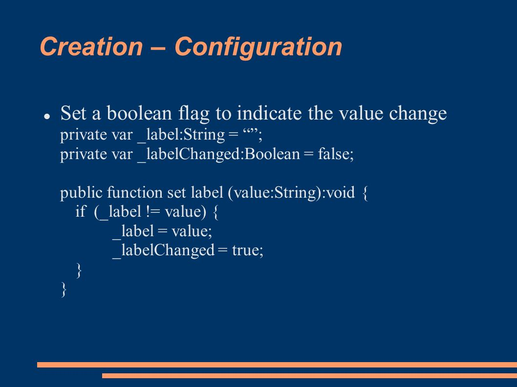 Creation – Configuration Set a boolean flag to indicate the value change private var _label:String = ; private var _labelChanged:Boolean = false; public function set label (value:String):void { if (_label != value) { _label = value; _labelChanged = true; } }