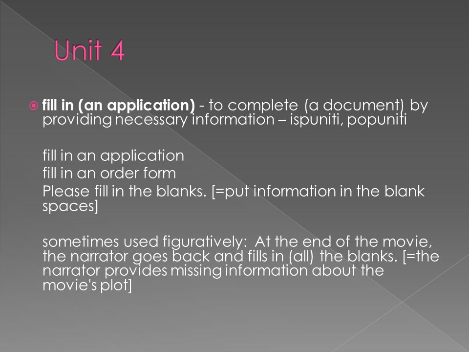 fill in (an application) - to complete (a document) by providing necessary information – ispuniti, popuniti fill in an application fill in an order form Please fill in the blanks.