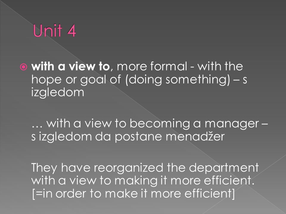 with a view to, more formal - with the hope or goal of (doing something) – s izgledom … with a view to becoming a manager – s izgledom da postane menadžer They have reorganized the department with a view to making it more efficient.