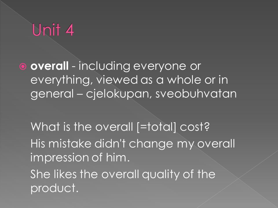 overall - including everyone or everything, viewed as a whole or in general – cjelokupan, sveobuhvatan What is the overall [=total] cost.