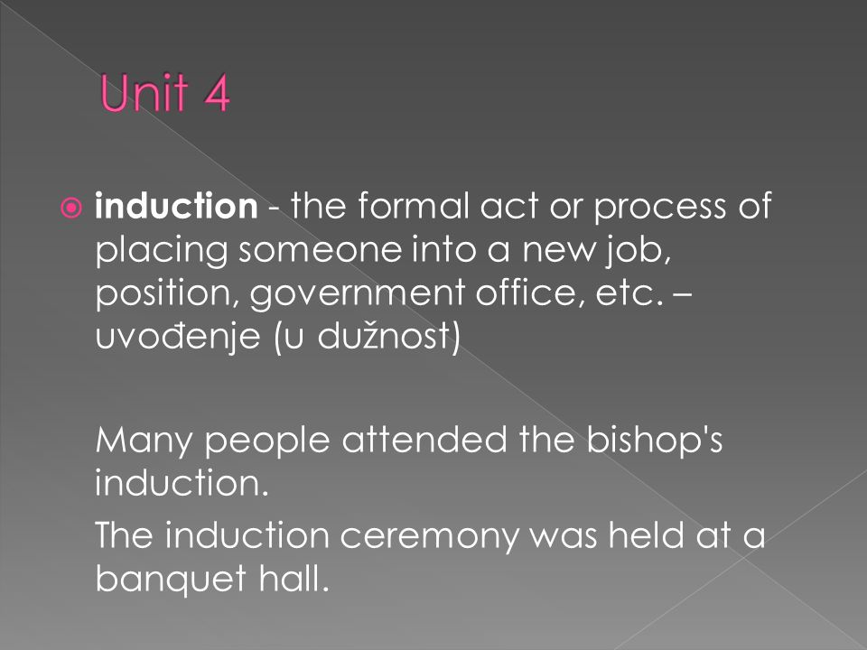 induction - the formal act or process of placing someone into a new job, position, government office, etc.