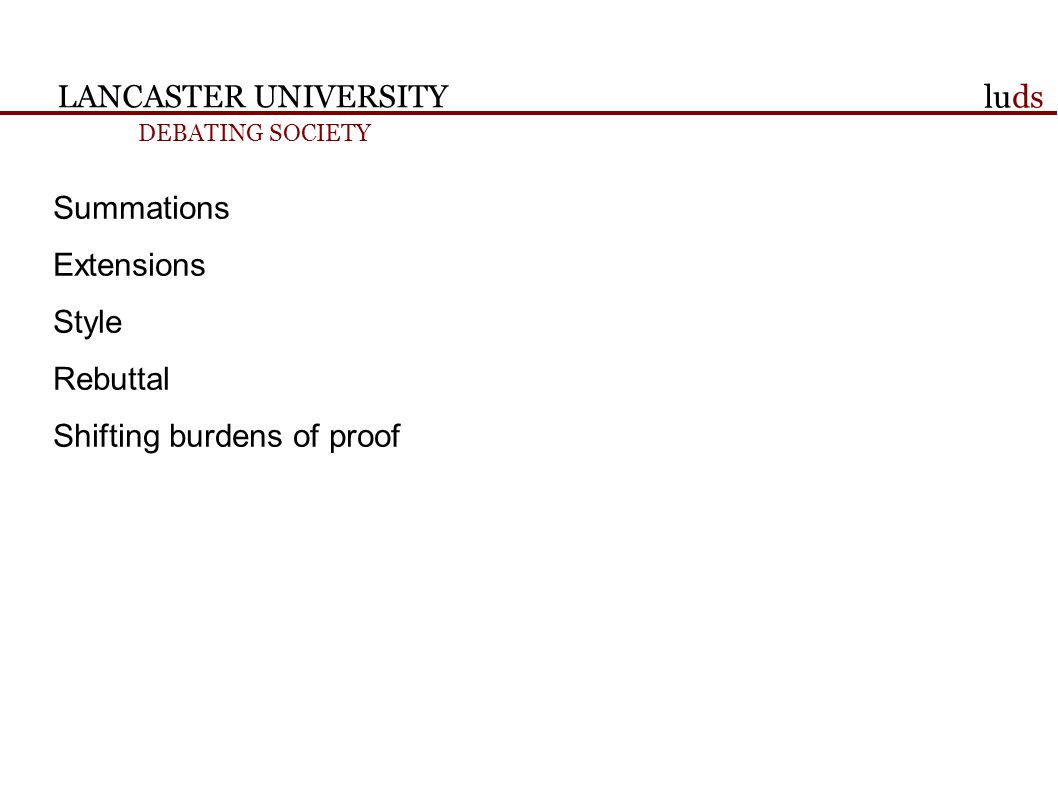 LANCASTER UNIVERSITY DEBATING SOCIETY luds Summations Extensions Style Rebuttal Shifting burdens of proof