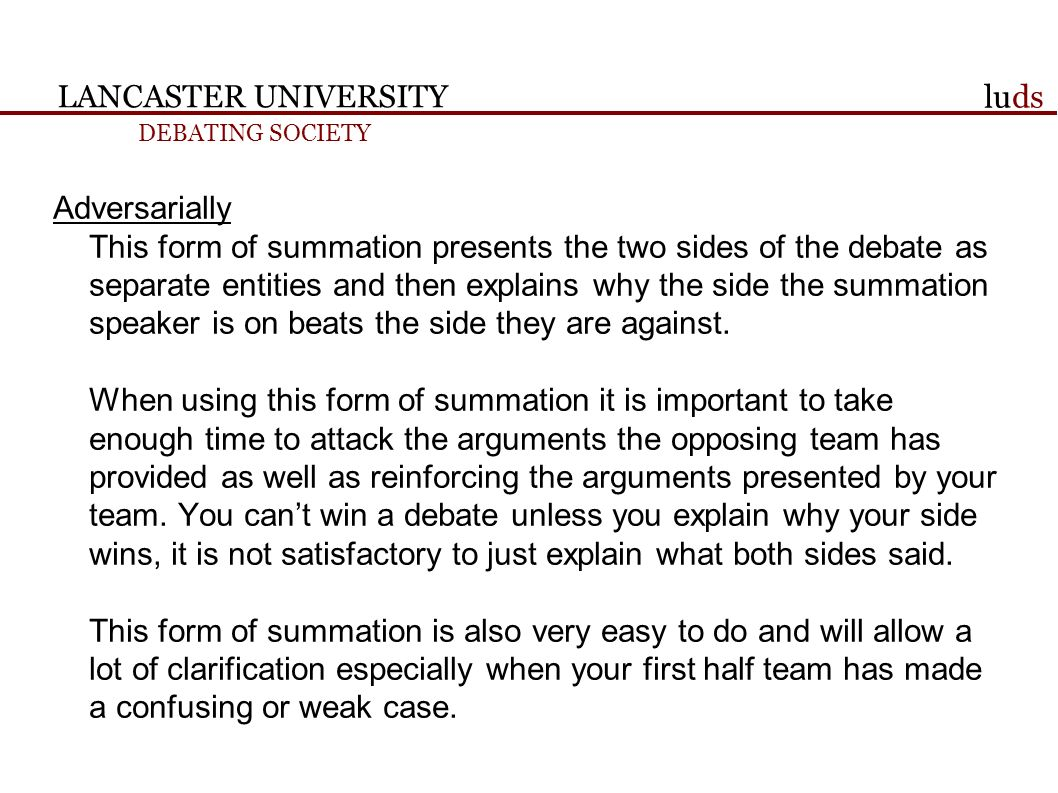 LANCASTER UNIVERSITY DEBATING SOCIETY luds Adversarially This form of summation presents the two sides of the debate as separate entities and then explains why the side the summation speaker is on beats the side they are against.