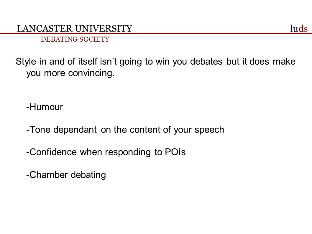 LANCASTER UNIVERSITY DEBATING SOCIETY luds Style in and of itself isnt going to win you debates but it does make you more convincing.