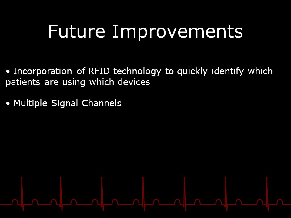 Future Improvements Incorporation of RFID technology to quickly identify which patients are using which devices Multiple Signal Channels