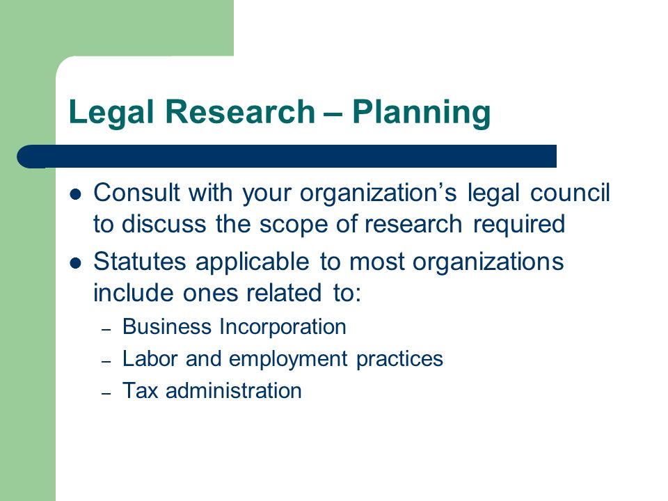 Legal Research – Planning Consult with your organizations legal council to discuss the scope of research required Statutes applicable to most organizations include ones related to: – Business Incorporation – Labor and employment practices – Tax administration
