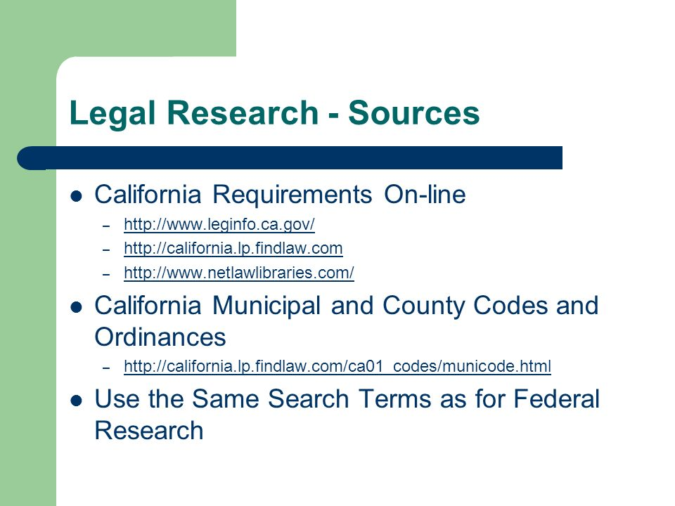 Legal Research - Sources California Requirements On-line –     –     –     California Municipal and County Codes and Ordinances –     Use the Same Search Terms as for Federal Research