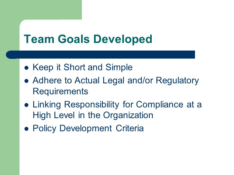 Team Goals Developed Keep it Short and Simple Adhere to Actual Legal and/or Regulatory Requirements Linking Responsibility for Compliance at a High Level in the Organization Policy Development Criteria