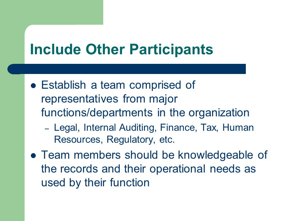 Include Other Participants Establish a team comprised of representatives from major functions/departments in the organization – Legal, Internal Auditing, Finance, Tax, Human Resources, Regulatory, etc.
