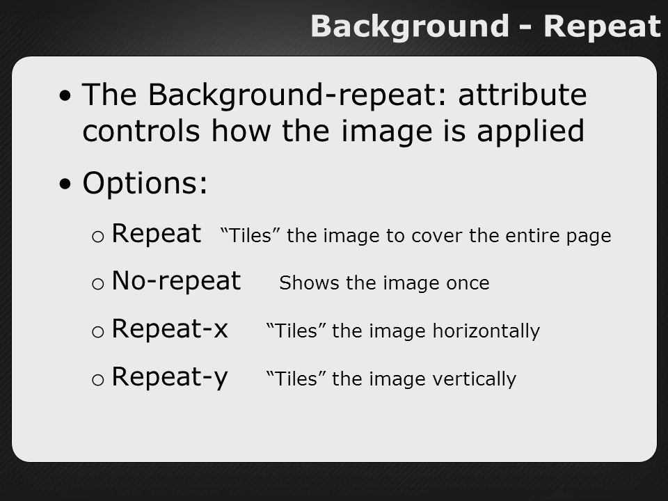 Background - Repeat The Background-repeat: attribute controls how the image is applied Options: o Repeat Tiles the image to cover the entire page o No-repeat Shows the image once o Repeat-x Tiles the image horizontally o Repeat-y Tiles the image vertically