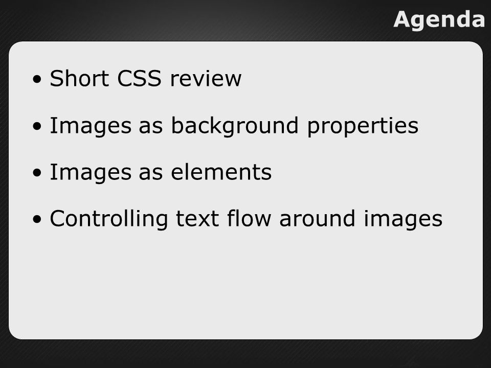 Agenda Short CSS review Images as background properties Images as elements Controlling text flow around images