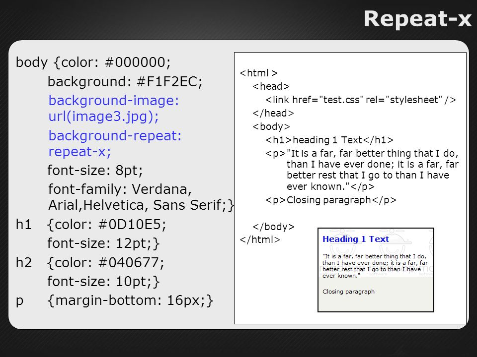 Repeat-x body {color: #000000; background: #F1F2EC; background-image: url(image3.jpg); background-repeat: repeat-x; font-size: 8pt; font-family: Verdana, Arial,Helvetica, Sans Serif;} h1 {color: #0D10E5; font-size: 12pt;} h2 {color: #040677; font-size: 10pt;} p {margin-bottom: 16px;} heading 1 Text It is a far, far better thing that I do, than I have ever done; it is a far, far better rest that I go to than I have ever known. Closing paragraph