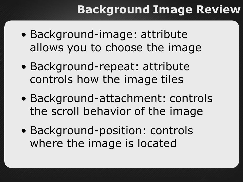 Background Image Review Background-image: attribute allows you to choose the image Background-repeat: attribute controls how the image tiles Background-attachment: controls the scroll behavior of the image Background-position: controls where the image is located