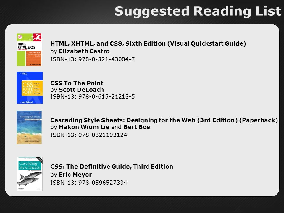 Suggested Reading List HTML, XHTML, and CSS, Sixth Edition (Visual Quickstart Guide) by Elizabeth Castro ISBN-13: CSS To The Point by Scott DeLoach ISBN-13: Cascading Style Sheets: Designing for the Web (3rd Edition) (Paperback) by Hakon Wium Lie and Bert Bos ISBN-13: CSS: The Definitive Guide, Third Edition by Eric Meyer ISBN-13: