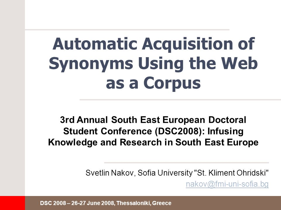 DSC 2008 – 26-27 June 2008, Thessaloniki, Greece Automatic Acquisition of Synonyms Using the Web as a Corpus Svetlin Nakov, Sofia University St.