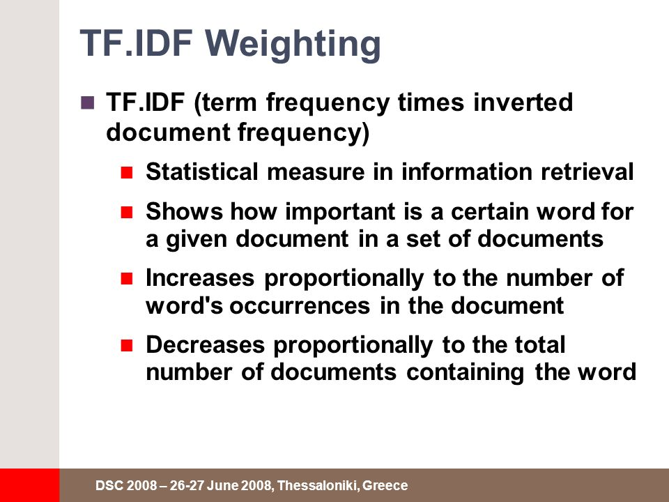 DSC 2008 – 26-27 June 2008, Thessaloniki, Greece TF.IDF Weighting TF.IDF (term frequency times inverted document frequency) Statistical measure in information retrieval Shows how important is a certain word for a given document in a set of documents Increases proportionally to the number of word s occurrences in the document Decreases proportionally to the total number of documents containing the word