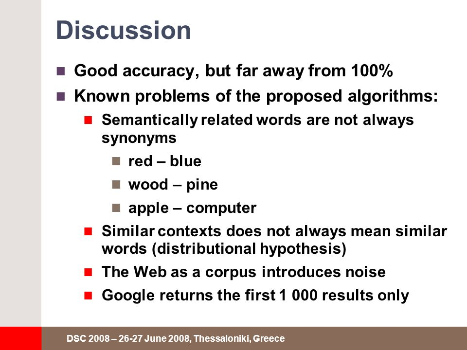 DSC 2008 – 26-27 June 2008, Thessaloniki, Greece Discussion Good accuracy, but far away from 100% Known problems of the proposed algorithms: Semantically related words are not always synonyms red – blue wood – pine apple – computer Similar contexts does not always mean similar words (distributional hypothesis) The Web as a corpus introduces noise Google returns the first 1 000 results only