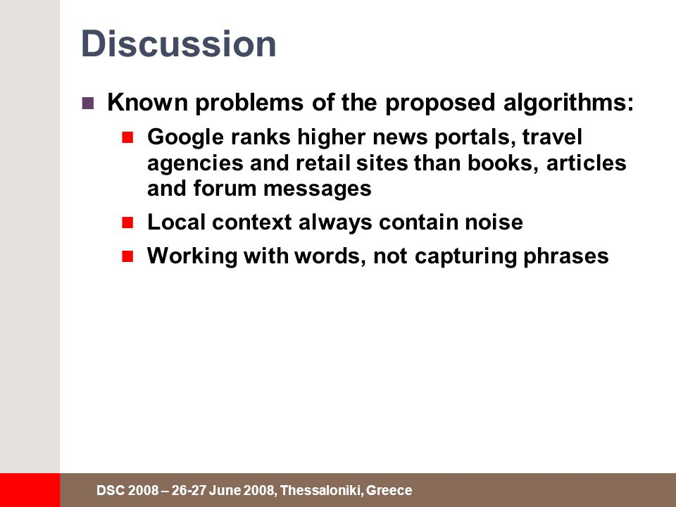 DSC 2008 – 26-27 June 2008, Thessaloniki, Greece Discussion Known problems of the proposed algorithms: Google ranks higher news portals, travel agencies and retail sites than books, articles and forum messages Local context always contain noise Working with words, not capturing phrases