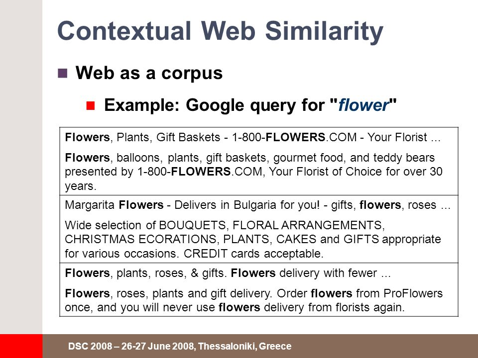 DSC 2008 – 26-27 June 2008, Thessaloniki, Greece Contextual Web Similarity Web as a corpus Example: Google query for flower Flowers, Plants, Gift Baskets - 1-800-FLOWERS.COM - Your Florist...