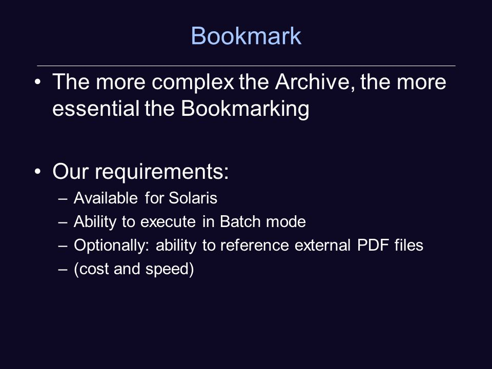 Bookmark The more complex the Archive, the more essential the Bookmarking Our requirements: –Available for Solaris –Ability to execute in Batch mode –Optionally: ability to reference external PDF files –(cost and speed)