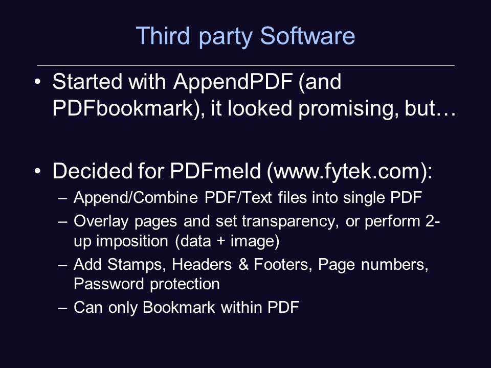 Third party Software Started with AppendPDF (and PDFbookmark), it looked promising, but… Decided for PDFmeld (  –Append/Combine PDF/Text files into single PDF –Overlay pages and set transparency, or perform 2- up imposition (data + image) –Add Stamps, Headers & Footers, Page numbers, Password protection –Can only Bookmark within PDF
