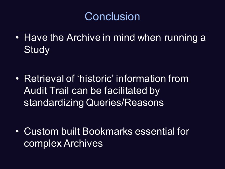 Conclusion Have the Archive in mind when running a Study Retrieval of historic information from Audit Trail can be facilitated by standardizing Queries/Reasons Custom built Bookmarks essential for complex Archives