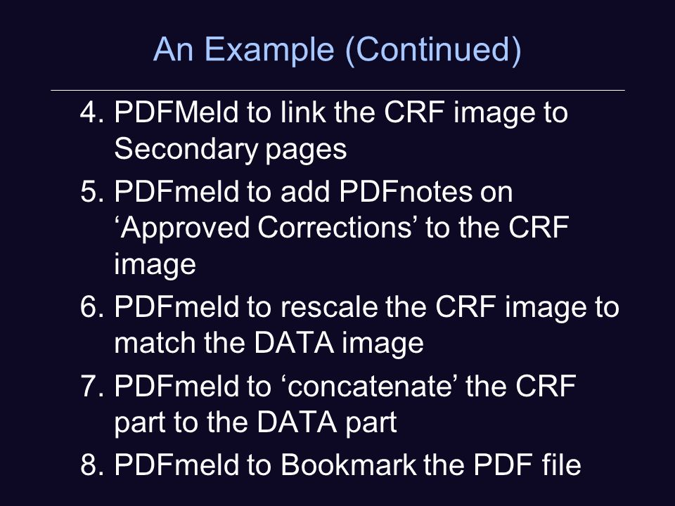 An Example (Continued) 4.PDFMeld to link the CRF image to Secondary pages 5.PDFmeld to add PDFnotes on Approved Corrections to the CRF image 6.PDFmeld to rescale the CRF image to match the DATA image 7.PDFmeld to concatenate the CRF part to the DATA part 8.PDFmeld to Bookmark the PDF file