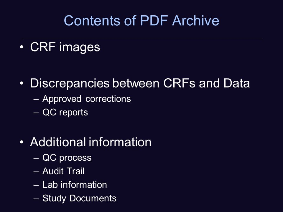 Contents of PDF Archive CRF images Discrepancies between CRFs and Data –Approved corrections –QC reports Additional information –QC process –Audit Trail –Lab information –Study Documents