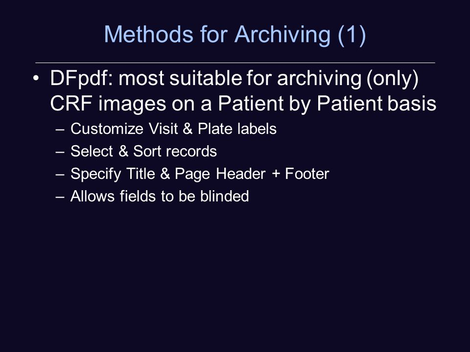 Methods for Archiving (1) DFpdf: most suitable for archiving (only) CRF images on a Patient by Patient basis –Customize Visit & Plate labels –Select & Sort records –Specify Title & Page Header + Footer –Allows fields to be blinded