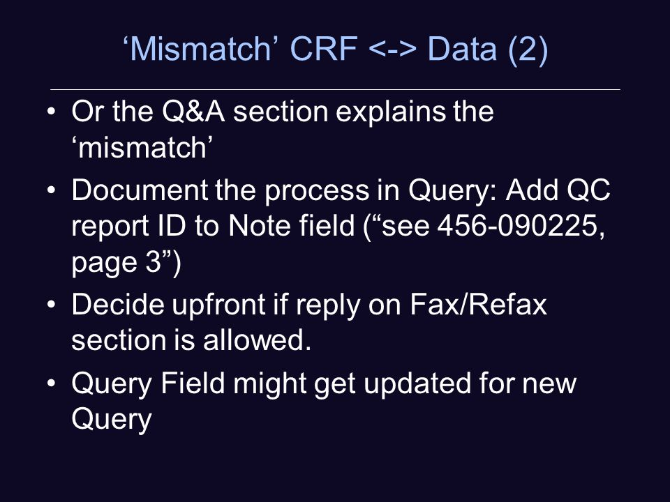Mismatch CRF Data (2) Or the Q&A section explains the mismatch Document the process in Query: Add QC report ID to Note field (see , page 3) Decide upfront if reply on Fax/Refax section is allowed.