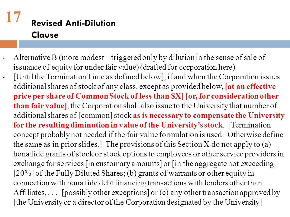 17 Alternative B (more modest – triggered only by dilution in the sense of sale of issuance of equity for under fair value) (drafted for corporation here) [Until the Termination Time as defined below], if and when the Corporation issues additional shares of stock of any class, except as provided below, [at an effective price per share of Common Stock of less than $X] [or, for consideration other than fair value], the Corporation shall also issue to the University that number of additional shares of [common] stock as is necessary to compensate the University for the resulting diminution in value of the Universitys stock.