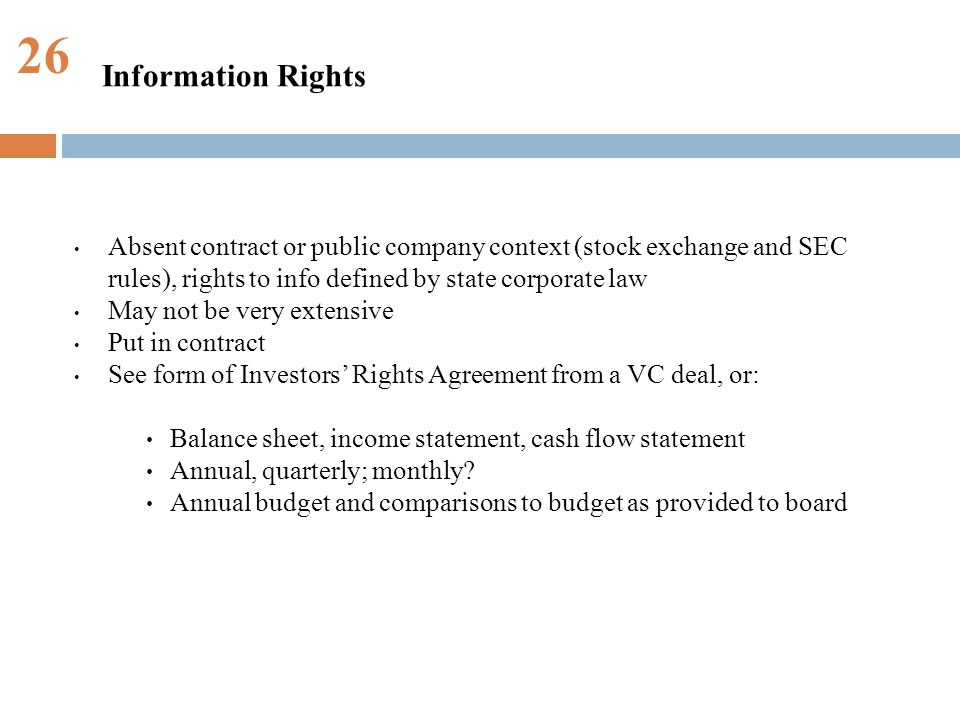 26 Absent contract or public company context (stock exchange and SEC rules), rights to info defined by state corporate law May not be very extensive Put in contract See form of Investors Rights Agreement from a VC deal, or: Balance sheet, income statement, cash flow statement Annual, quarterly; monthly.