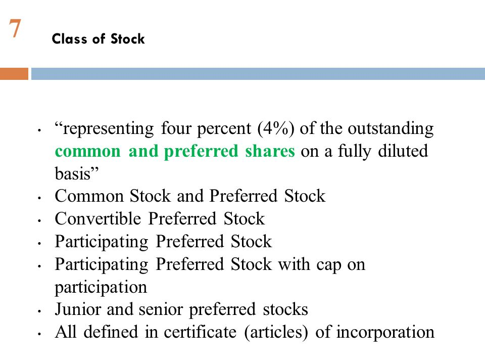 7 representing four percent (4%) of the outstanding common and preferred shares on a fully diluted basis Common Stock and Preferred Stock Convertible Preferred Stock Participating Preferred Stock Participating Preferred Stock with cap on participation Junior and senior preferred stocks All defined in certificate (articles) of incorporation Class of Stock