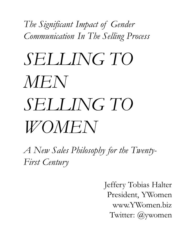 The Significant Impact of Gender Communication In The Selling Process SELLING TO MEN SELLING TO WOMEN A New Sales Philosophy for the Twenty- First Century Jeffery Tobias Halter President, YWomen