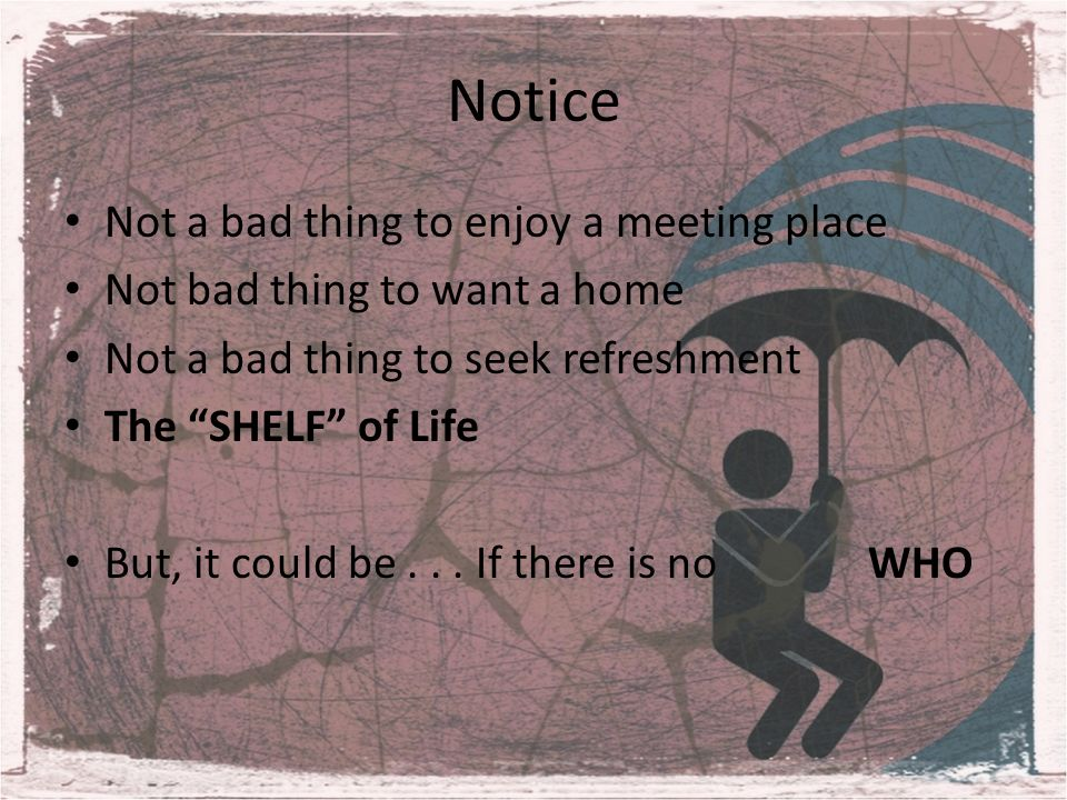 Notice Not a bad thing to enjoy a meeting place Not bad thing to want a home Not a bad thing to seek refreshment The SHELF of Life But, it could be...