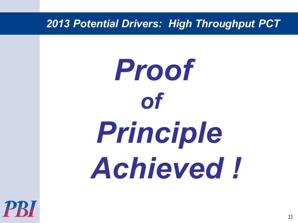 2013 Potential Drivers: High Throughput PCT Proof of Principle Achieved ! 22
