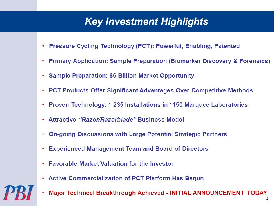 Pressure Cycling Technology (PCT): Powerful, Enabling, Patented Primary Application: Sample Preparation (Biomarker Discovery & Forensics) Sample Preparation: $6 Billion Market Opportunity PCT Products Offer Significant Advantages Over Competitive Methods Proven Technology: ~ 235 Installations in ~ 150 Marquee Laboratories Attractive Razor/Razorblade Business Model On-going Discussions with Large Potential Strategic Partners Experienced Management Team and Board of Directors Favorable Market Valuation for the Investor Active Commercialization of PCT Platform Has Begun Major Technical Breakthrough Achieved - INITIAL ANNOUNCEMENT TODAY Key Investment Highlights 3