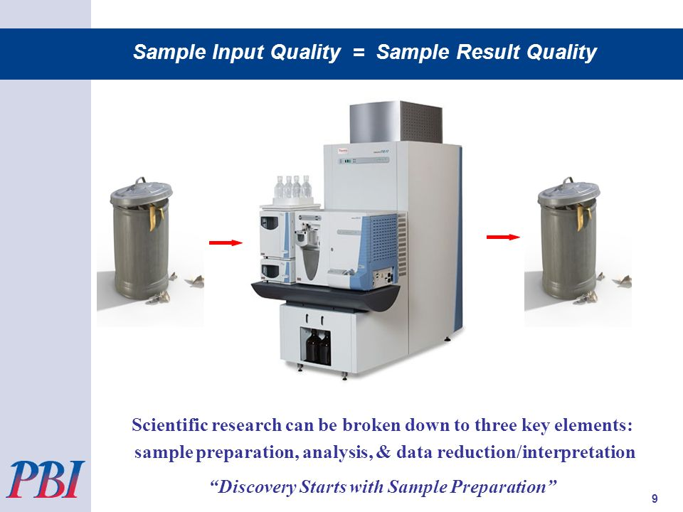 Scientific research can be broken down to three key elements: sample preparation, analysis, & data reduction/interpretation Discovery Starts with Sample Preparation Sample Input Quality = Sample Result Quality 9