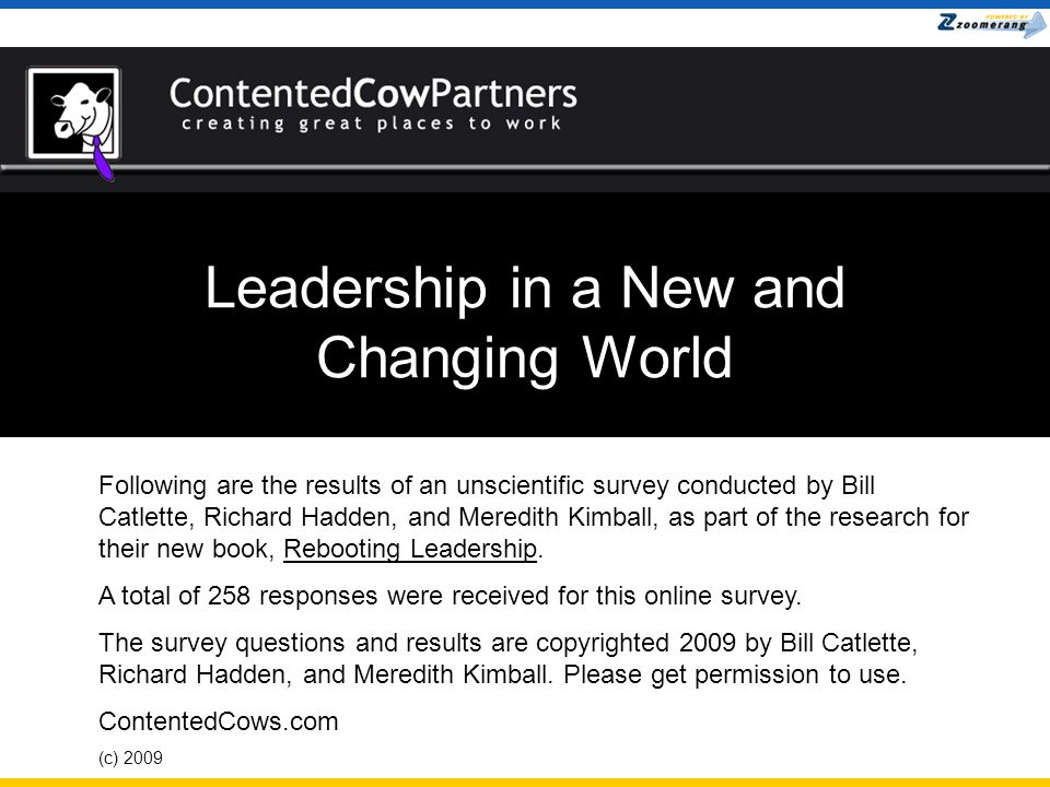 Leadership in a New and Changing World Following are the results of an unscientific survey conducted by Bill Catlette, Richard Hadden, and Meredith Kimball, as part of the research for their new book, Rebooting Leadership.